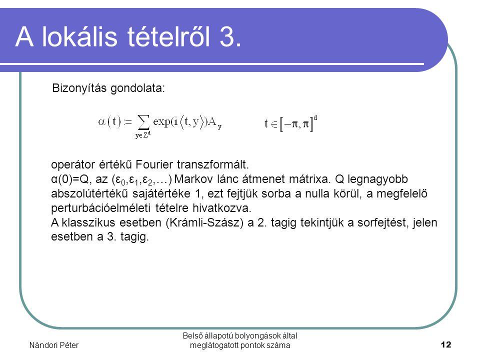 Nándori Péter Belső állapotú bolyongások által meglátogatott pontok száma12 A lokális tételről 3. Bizonyítás gondolata: operátor értékű Fourier transz