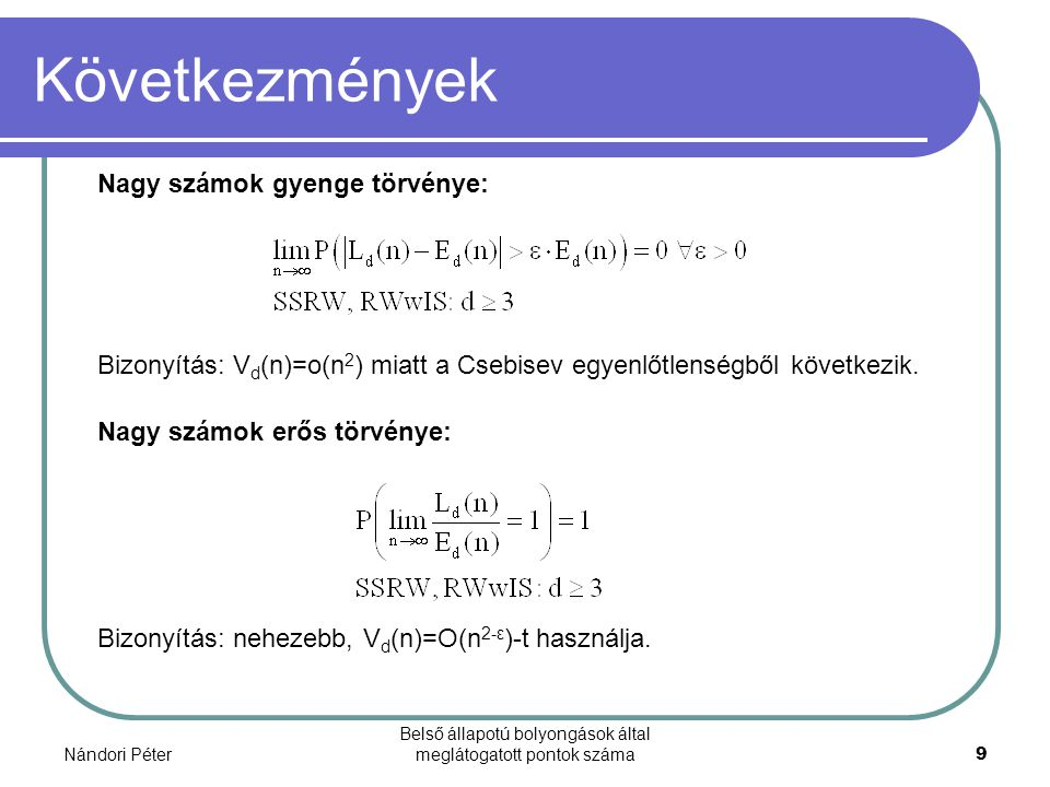 Nándori Péter Belső állapotú bolyongások által meglátogatott pontok száma9 Következmények Nagy számok gyenge törvénye: Nagy számok erős törvénye: Bizonyítás: V d (n)=o(n 2 ) miatt a Csebisev egyenlőtlenségből következik.