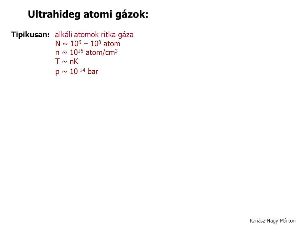 Ultrahideg atomi gázok: Tipikusan: alkáli atomok ritka gáza N ~ 10 6 – 10 8 atom n ~ 10 15 atom/cm 3 T ~ nK p ~ 10 -14 bar