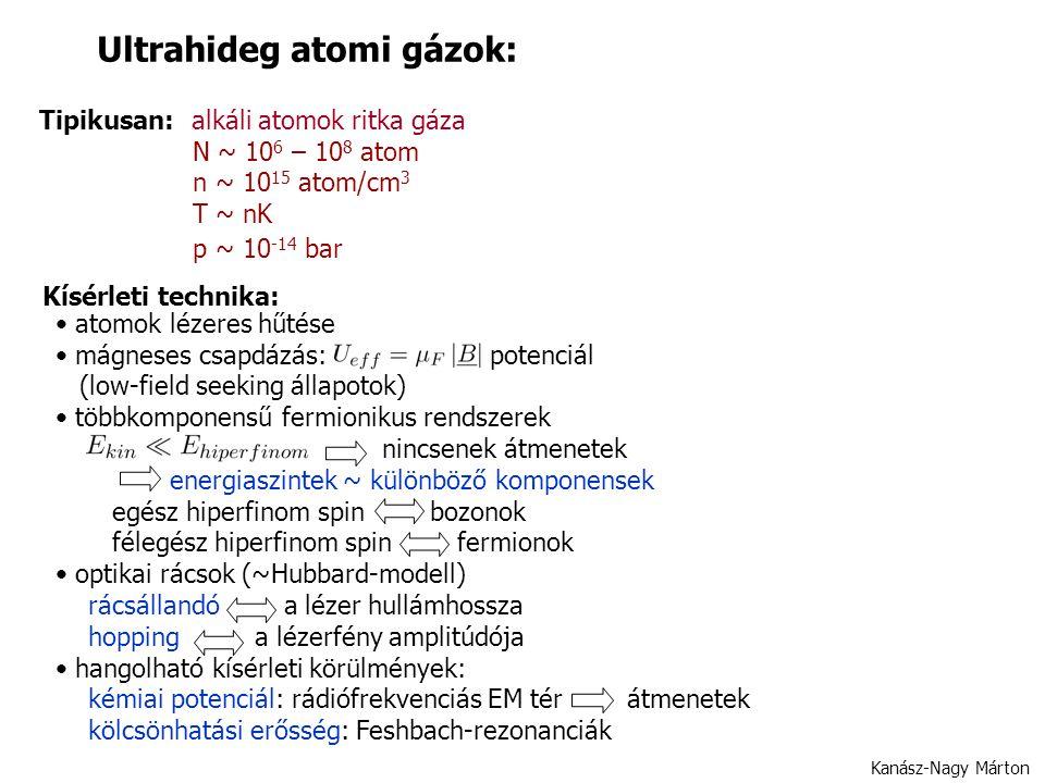 Kanász-Nagy Márton Ultrahideg atomi gázok: Tipikusan: alkáli atomok ritka gáza N ~ 10 6 – 10 8 atom n ~ 10 15 atom/cm 3 T ~ nK p ~ 10 -14 bar Kísérleti technika: atomok lézeres hűtése mágneses csapdázás: potenciál (low-field seeking állapotok) többkomponensű fermionikus rendszerek nincsenek átmenetek energiaszintek ~ különböző komponensek egész hiperfinom spin bozonok félegész hiperfinom spin fermionok optikai rácsok (~Hubbard-modell) rácsállandó a lézer hullámhossza hopping a lézerfény amplitúdója hangolható kísérleti körülmények: kémiai potenciál: rádiófrekvenciás EM tér átmenetek kölcsönhatási erősség: Feshbach-rezonanciák