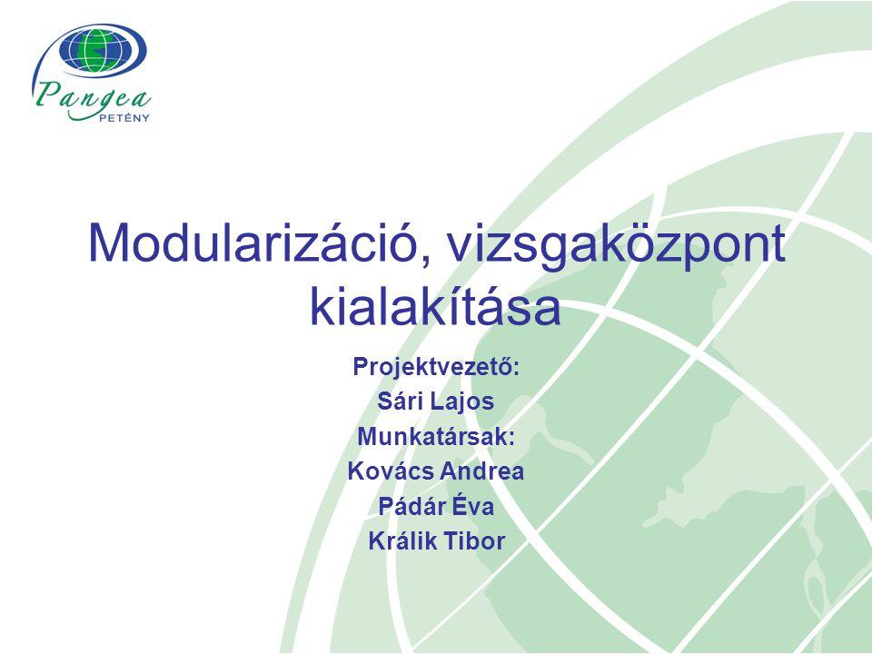 Projektvezető: Sári Lajos Munkatársak: Kovács Andrea Pádár Éva Králik Tibor Modularizáció, vizsgaközpont kialakítása