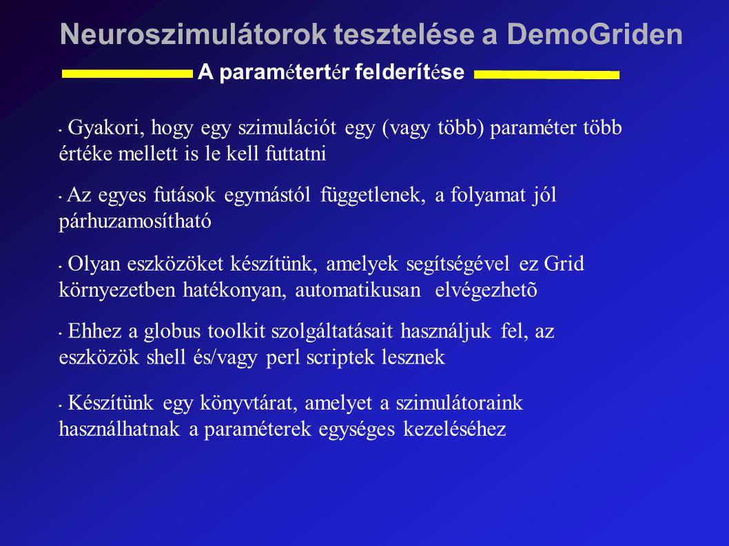 Neuroszimulátorok tesztelése a DemoGriden A param é tert é r felderít é se Gyakori, hogy egy szimulációt egy (vagy több) paraméter több értéke mellett is le kell futtatni Az egyes futások egymástól függetlenek, a folyamat jól párhuzamosítható Olyan eszközöket készítünk, amelyek segítségével ez Grid környezetben hatékonyan, automatikusan elvégezhetõ Ehhez a globus toolkit szolgáltatásait használjuk fel, az eszközök shell és/vagy perl scriptek lesznek Készítünk egy könyvtárat, amelyet a szimulátoraink használhatnak a paraméterek egységes kezeléséhez
