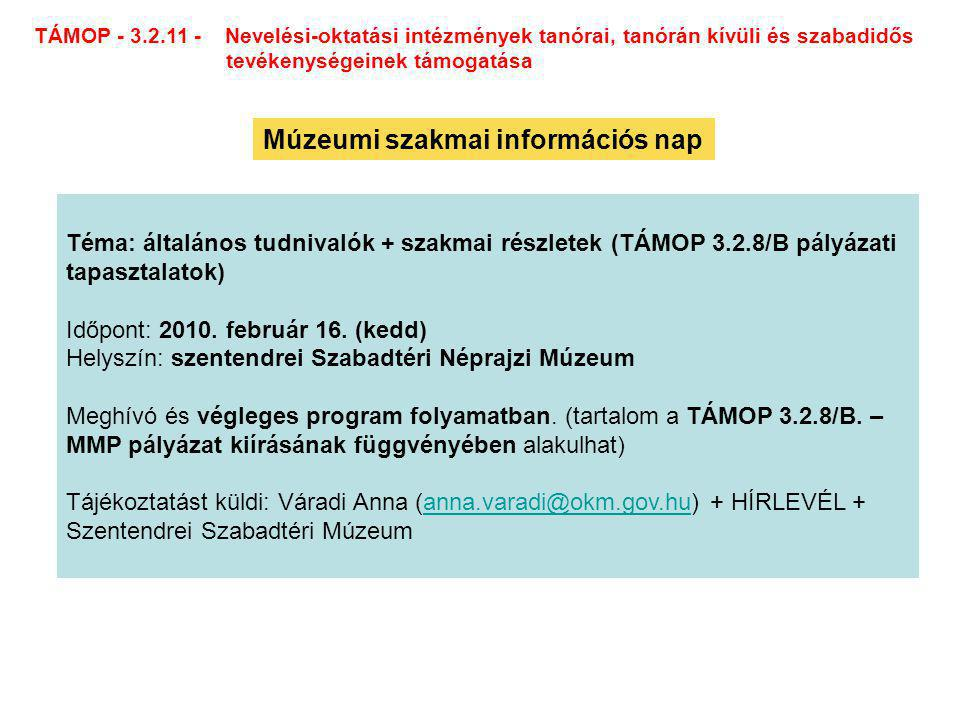 TÁMOP - 3.2.11 - Nevelési-oktatási intézmények tanórai, tanórán kívüli és szabadidős tevékenységeinek támogatása Múzeumi szakmai információs nap Téma: általános tudnivalók + szakmai részletek (TÁMOP 3.2.8/B pályázati tapasztalatok) Időpont: 2010.