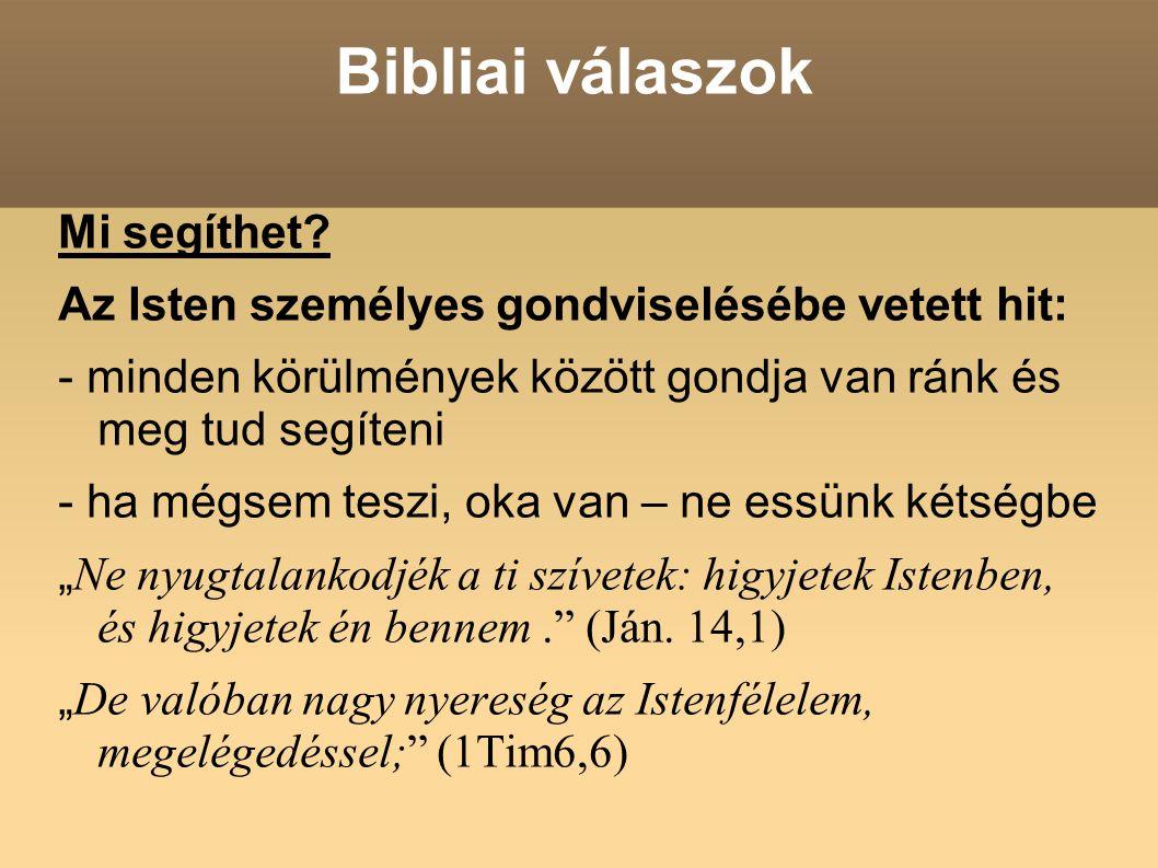 Bibliai válaszok Mi segíthet? Az Isten személyes gondviselésébe vetett hit: - minden körülmények között gondja van ránk és meg tud segíteni - ha mégse