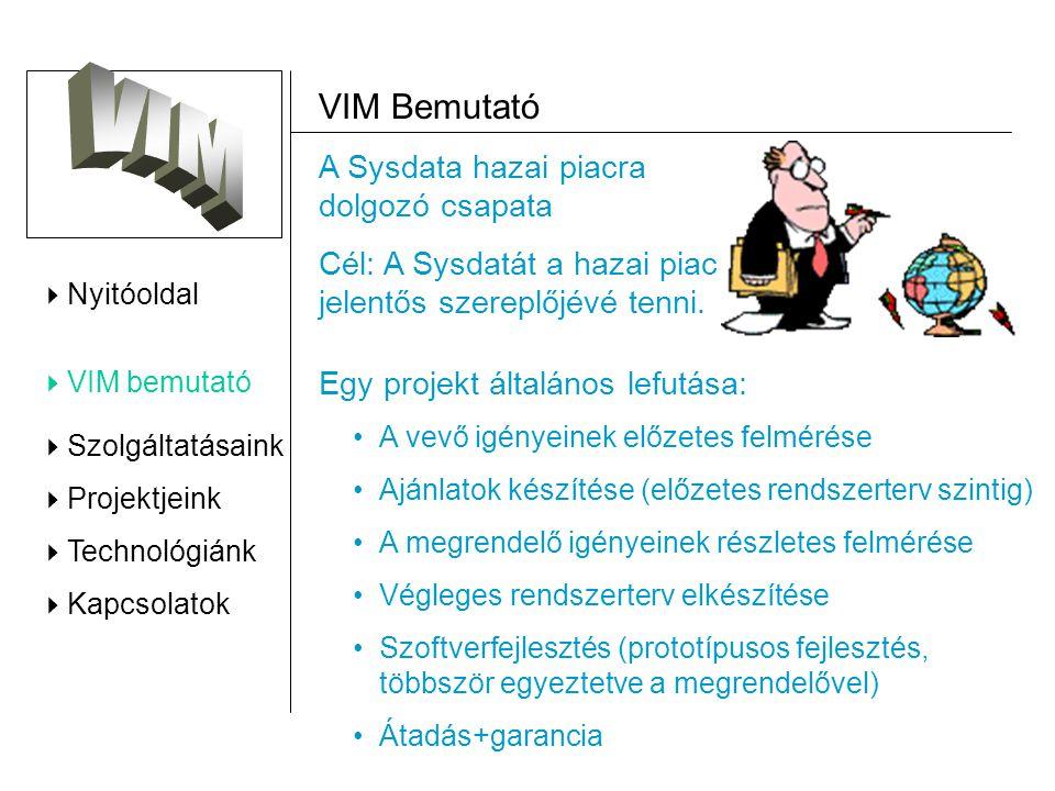  Nyitóoldal  VIM bemutató  Szolgáltatásaink  Projektjeink  Technológiánk  Kapcsolatok VIM Bemutató Egy projekt általános lefutása: A vevő igényeinek előzetes felmérése Ajánlatok készítése (előzetes rendszerterv szintig) A megrendelő igényeinek részletes felmérése Végleges rendszerterv elkészítése Szoftverfejlesztés (prototípusos fejlesztés, többször egyeztetve a megrendelővel) Átadás+garancia A Sysdata hazai piacra dolgozó csapata Cél: A Sysdatát a hazai piac jelentős szereplőjévé tenni.