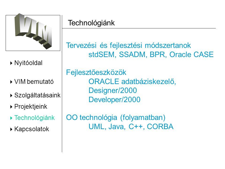  Nyitóoldal  VIM bemutató  Szolgáltatásaink  Projektjeink  Technológiánk  Kapcsolatok Technológiánk Tervezési és fejlesztési módszertanok stdSEM, SSADM, BPR, Oracle CASE Fejlesztőeszközök ORACLE adatbáziskezelő, Designer/2000 Developer/2000 OO technológia (folyamatban) UML, Java, C++, CORBA