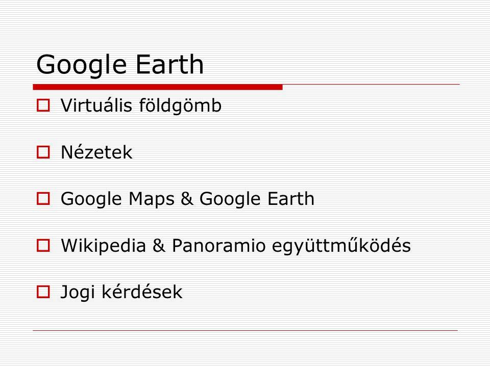 Google Earth  Virtuális földgömb  Nézetek  Google Maps & Google Earth  Wikipedia & Panoramio együttműködés  Jogi kérdések