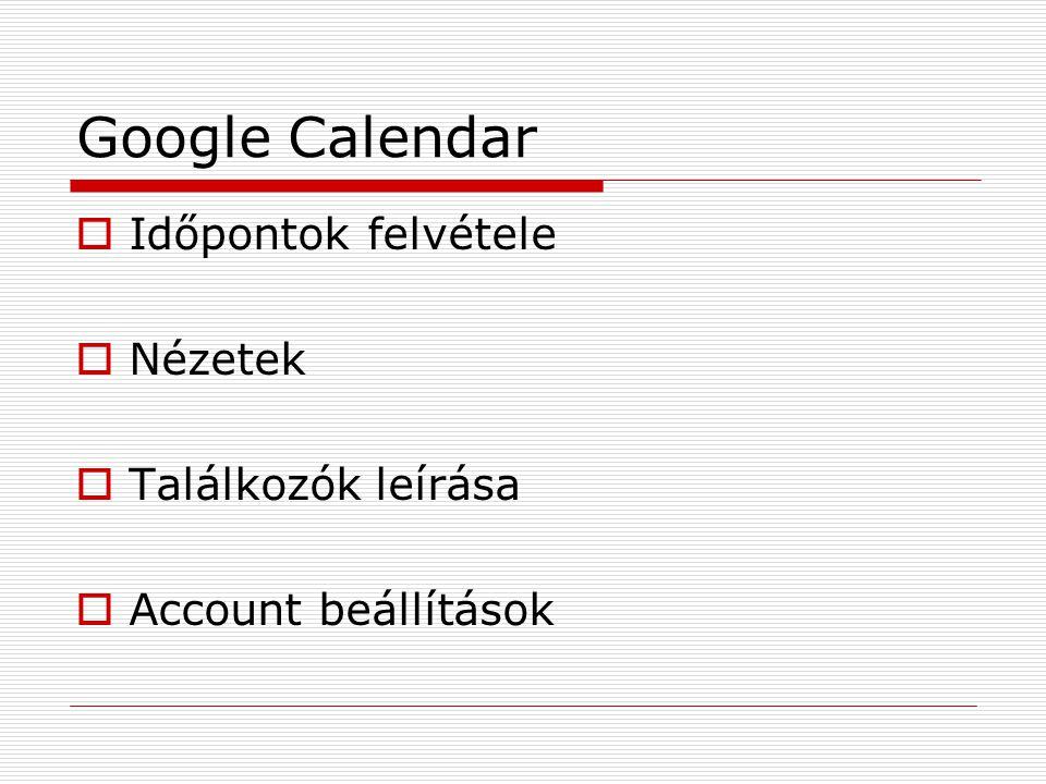 Google Calendar  Időpontok felvétele  Nézetek  Találkozók leírása  Account beállítások