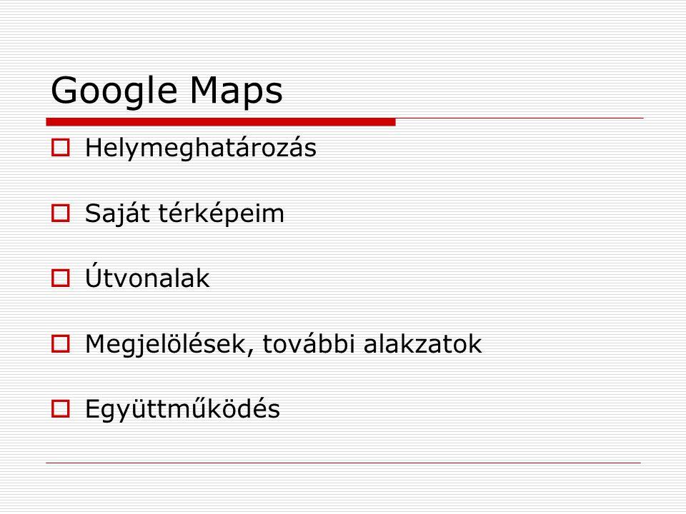 Google Maps  Helymeghatározás  Saját térképeim  Útvonalak  Megjelölések, további alakzatok  Együttműködés