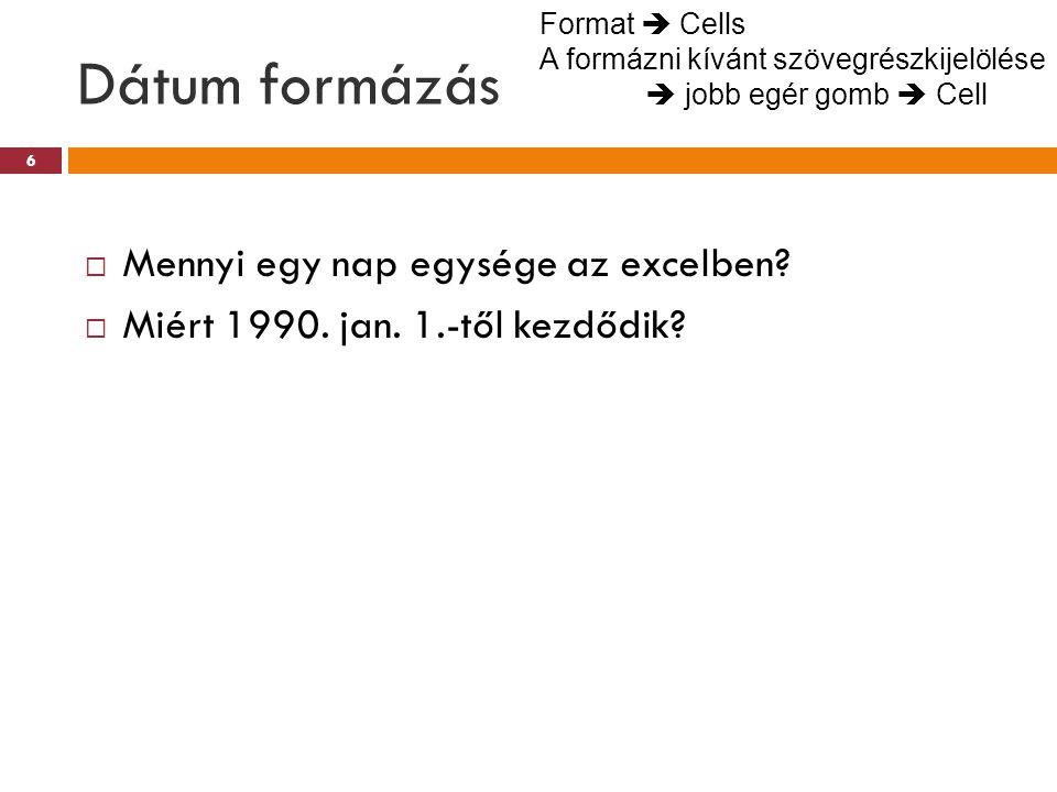 Dátum formázás 6  Mennyi egy nap egysége az excelben?  Miért 1990. jan. 1.-től kezdődik? Format  Cells A formázni kívánt szövegrészkijelölése  job