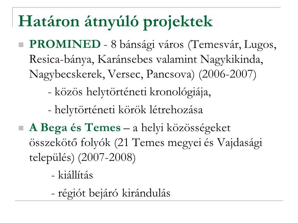 Határon átnyúló projektek PROMINED - 8 bánsági város (Temesvár, Lugos, Resica-bánya, Karánsebes valamint Nagykikinda, Nagybecskerek, Versec, Pancsova) (2006-2007) - közös helytörténeti kronológiája, - helytörténeti körök létrehozása A Bega és Temes – a helyi közösségeket összekötő folyók (21 Temes megyei és Vajdasági település) (2007-2008) - kiállítás - régiót bejáró kirándulás