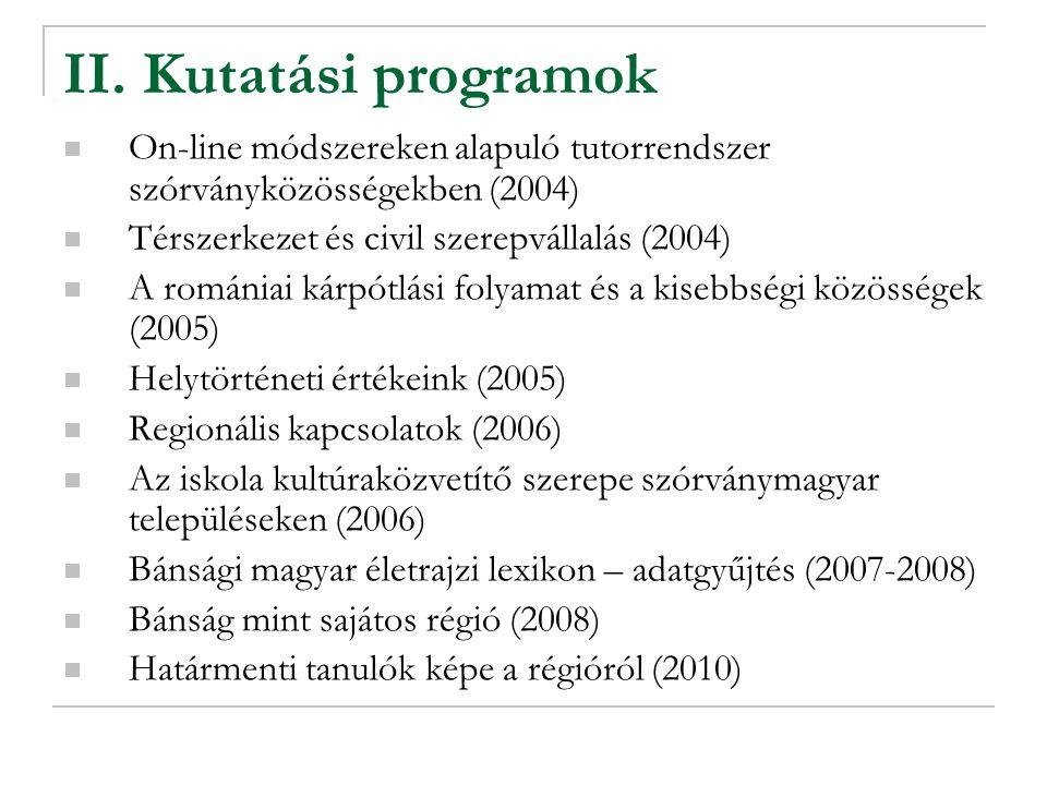 II. Kutatási programok On-line módszereken alapuló tutorrendszer szórványközösségekben (2004) Térszerkezet és civil szerepvállalás (2004) A romániai k