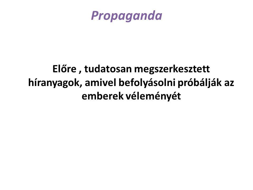 Propaganda Előre, tudatosan megszerkesztett híranyagok, amivel befolyásolni próbálják az emberek véleményét