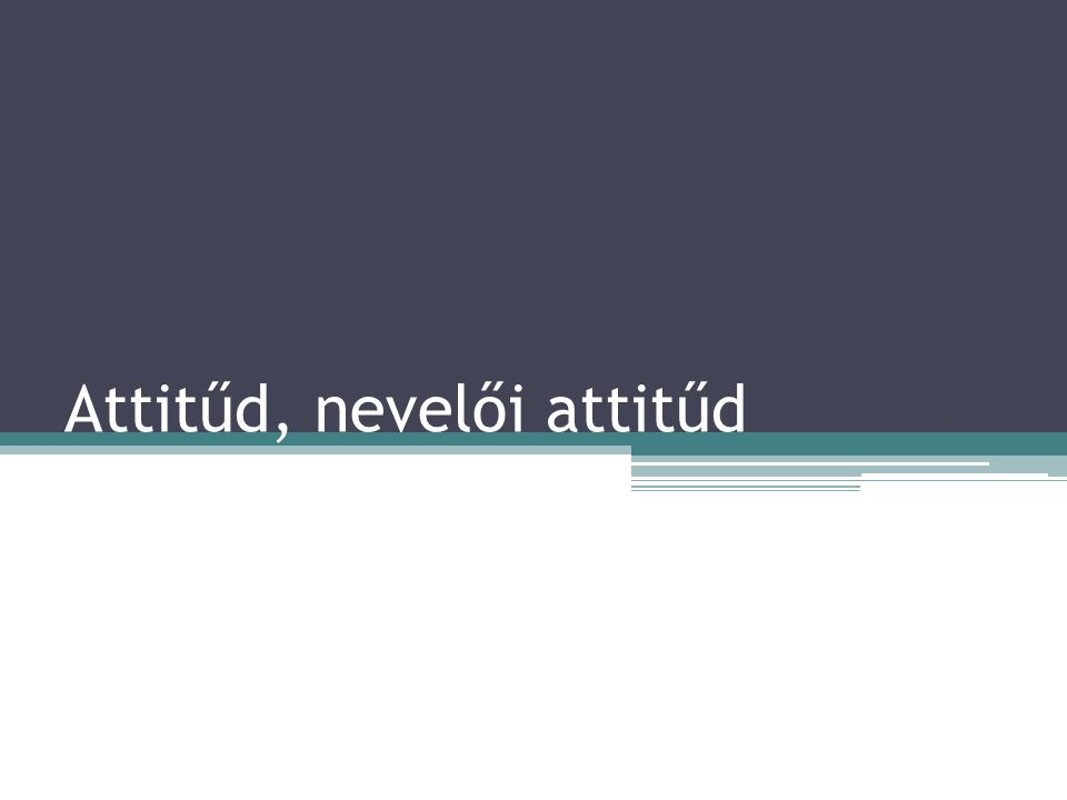 """Az attitűd fogalma Az attitűd: """"valamely személlyel, tárggyal, jelenséggel, szituációval, emberek csoportjával kapcsolatos értékelő beállítódás, amely viszonyítási alapul (vonatkozási keretül) szolgál, aminek alapján az egyén véleményt alkot, viselkedik, viszonyul (Szabó 94.)."""