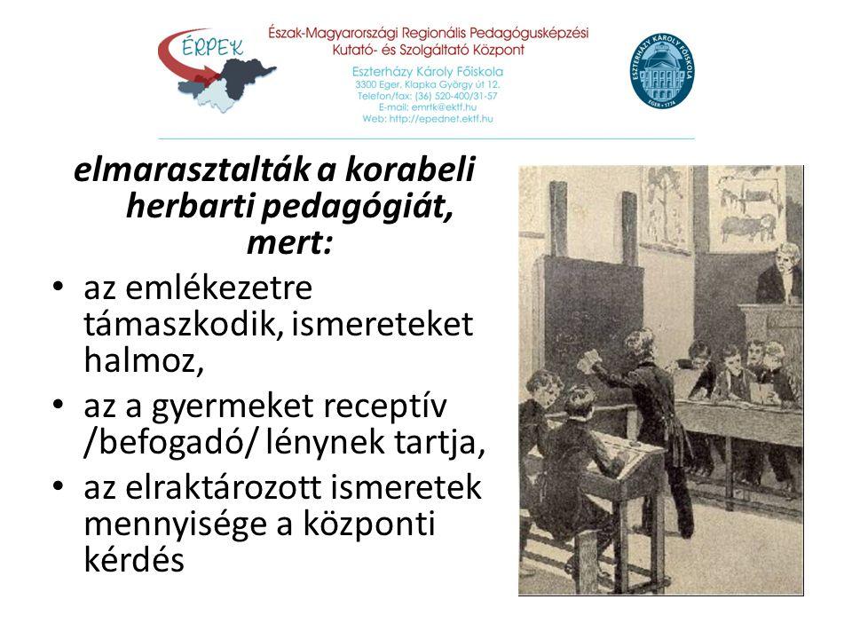 elmarasztalták a korabeli herbarti pedagógiát, mert: az emlékezetre támaszkodik, ismereteket halmoz, az emlékezetre támaszkodik, ismereteket halmoz, a