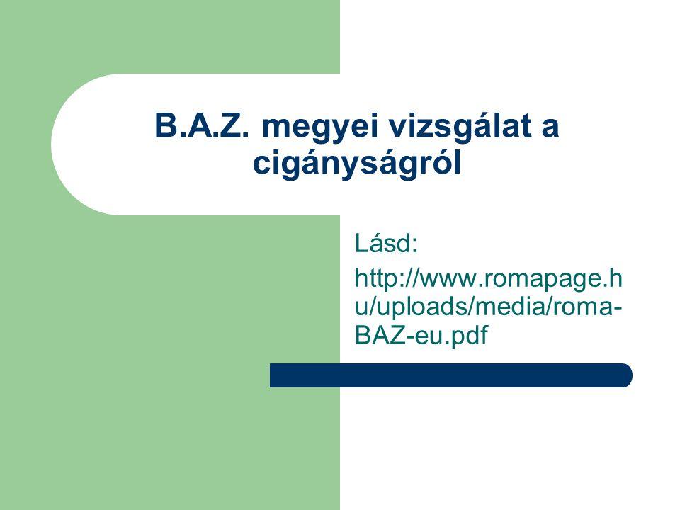 B.A.Z. megyei vizsgálat a cigányságról Lásd: http://www.romapage.h u/uploads/media/roma- BAZ-eu.pdf