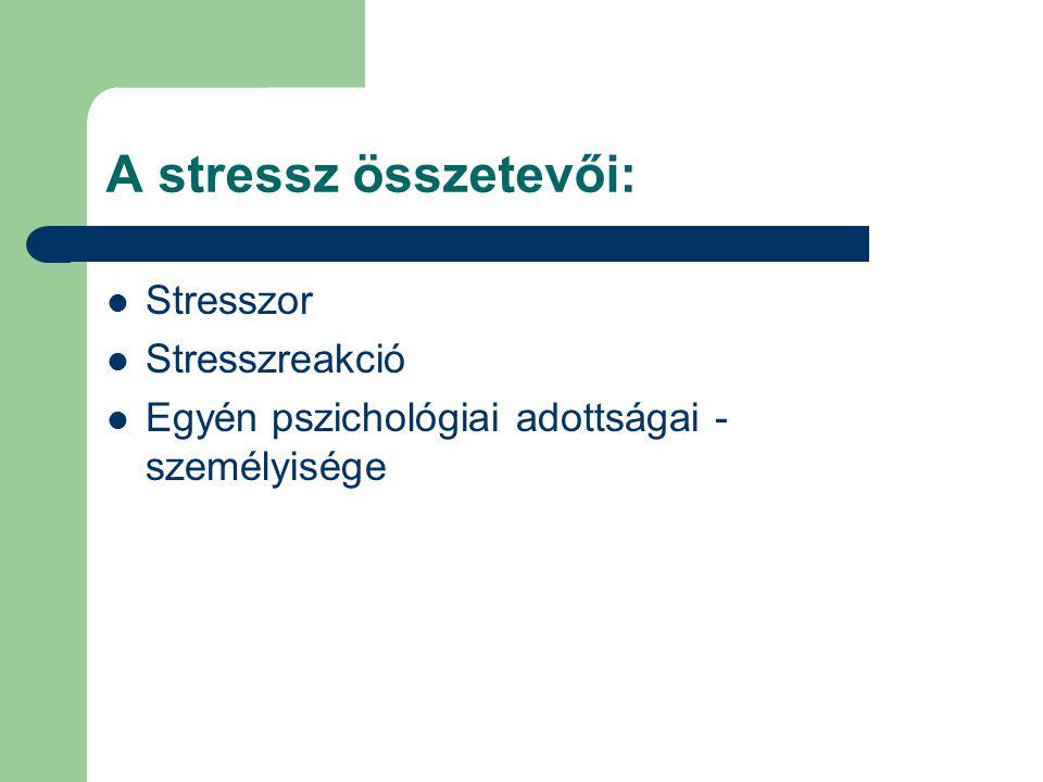 A stressz összetevői: Stresszor Stresszreakció Egyén pszichológiai adottságai - személyisége