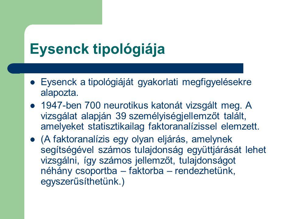 Eysenck tipológiája Eysenck a tipológiáját gyakorlati megfigyelésekre alapozta. 1947-ben 700 neurotikus katonát vizsgált meg. A vizsgálat alapján 39 s