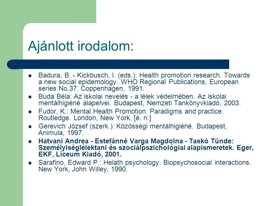 Ajánlott irodalom: Badura, B. - Kickbusch, I. (eds.): Health promotion research. Towards a new social epidemology. WHO Regional Publications, European