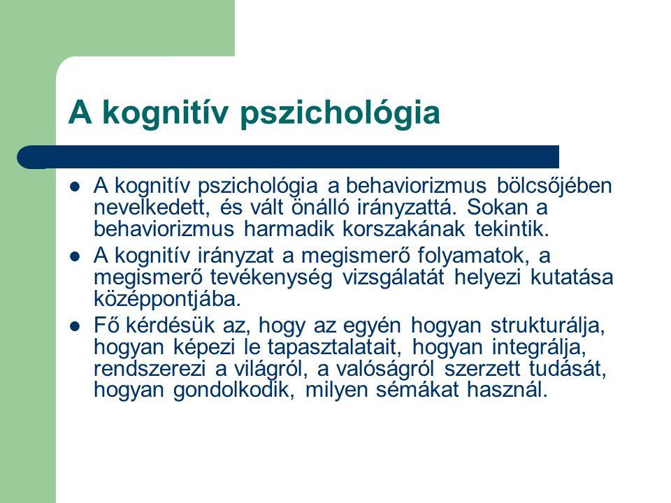 A kognitív pszichológia A kognitív pszichológia a behaviorizmus bölcsőjében nevelkedett, és vált önálló irányzattá. Sokan a behaviorizmus harmadik kor