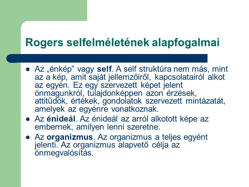 """Rogers selfelméletének alapfogalmai Az """"énkép"""" vagy self. A self struktúra nem más, mint az a kép, amit saját jellemzőiről, kapcsolatairól alkot az eg"""