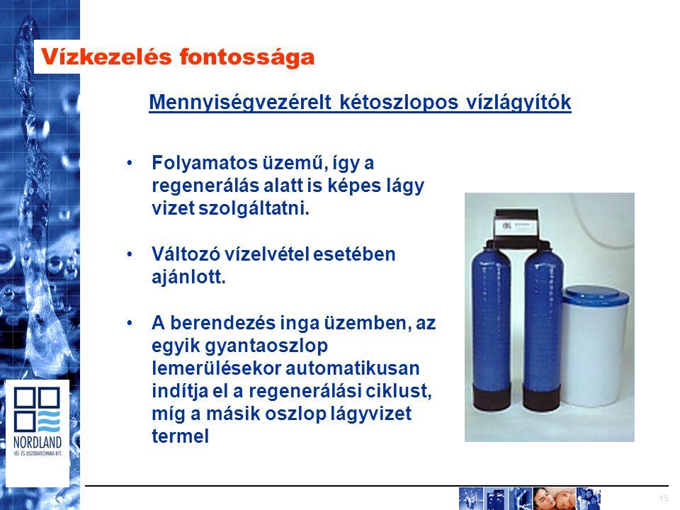 15 Vízkezelés fontossága Mennyiségvezérelt kétoszlopos vízlágyítók Folyamatos üzemű, így a regenerálás alatt is képes lágy vizet szolgáltatni.