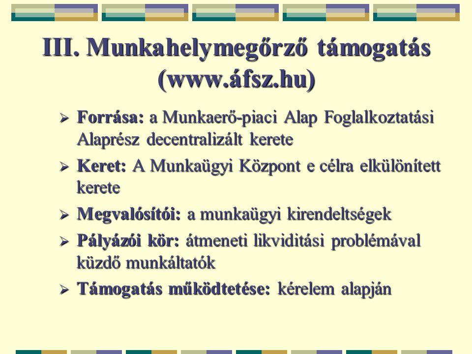III. Munkahelymegőrző támogatás (www.áfsz.hu)  Forrása: a Munkaerő-piaci Alap Foglalkoztatási Alaprész decentralizált kerete  Keret: A Munkaügyi Köz