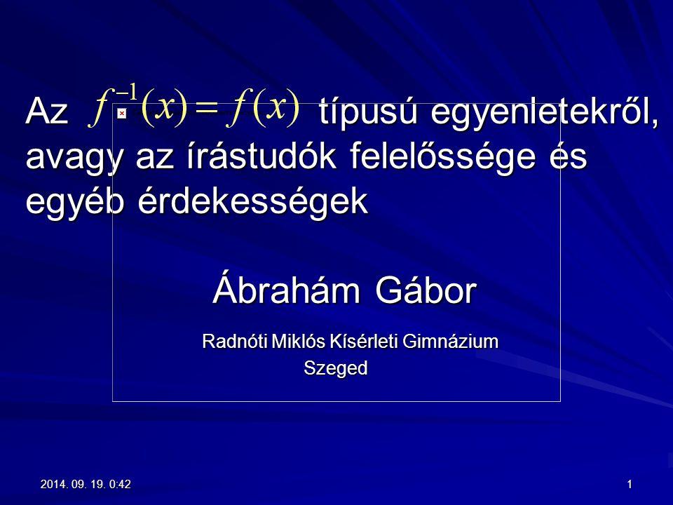 Az típusú egyenletekről, avagy az írástudók felelőssége és egyéb érdekességek Ábrahám Gábor Radnóti Miklós Kísérleti Gimnázium Szeged 12014. 09. 19. 0