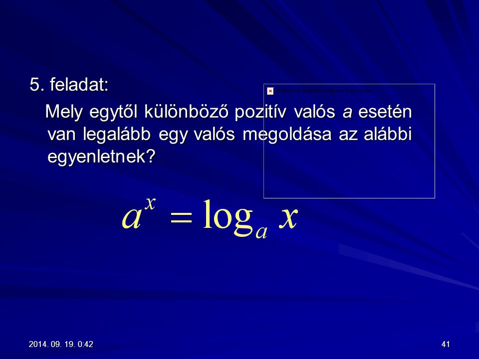 5. feladat: Mely egytől különböző pozitív valós a esetén van legalább egy valós megoldása az alábbi egyenletnek? Mely egytől különböző pozitív valós a