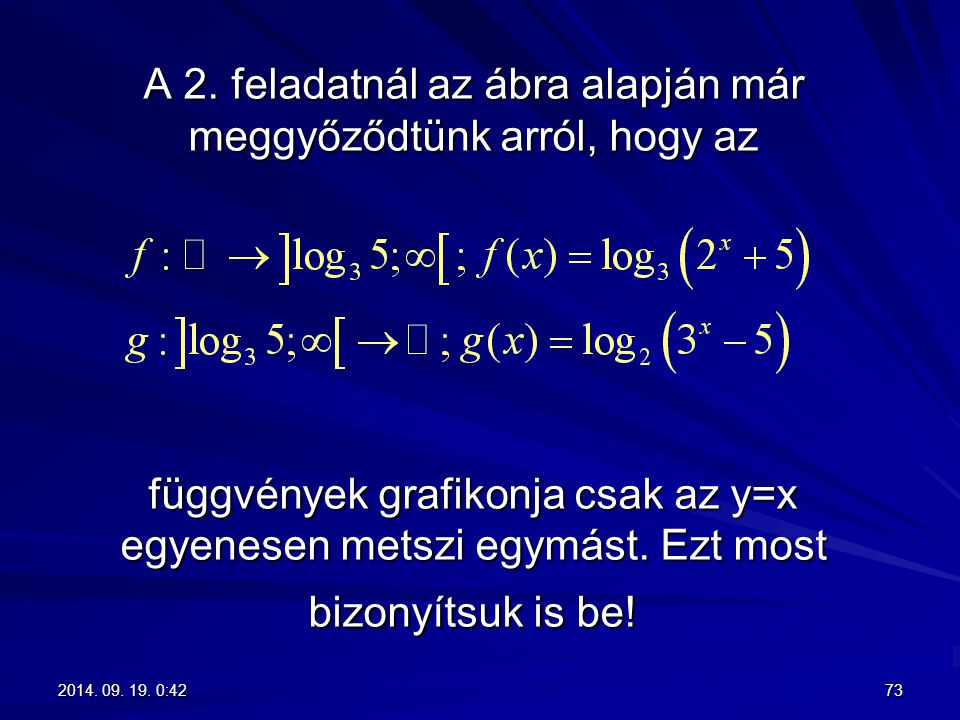 A 2. feladatnál az ábra alapján már meggyőződtünk arról, hogy az függvények grafikonja csak az y=x egyenesen metszi egymást. Ezt most bizonyítsuk is b
