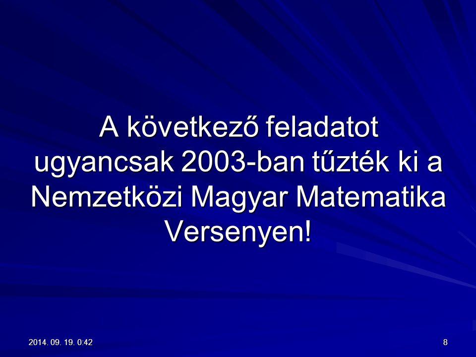 A következő feladatot ugyancsak 2003-ban tűzték ki a Nemzetközi Magyar Matematika Versenyen! 82014. 09. 19. 0:442014. 09. 19. 0:442014. 09. 19. 0:4420