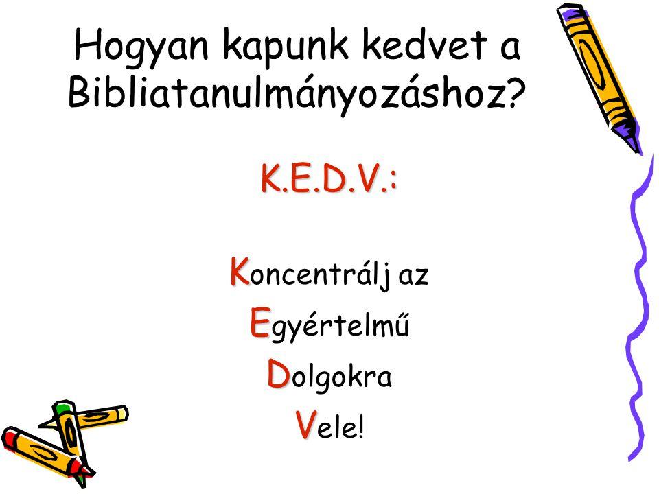 Hogyan kapunk kedvet a Bibliatanulmányozáshoz? K.E.D.V.: K K oncentrálj az E E gyértelmű D D olgokra V V ele!