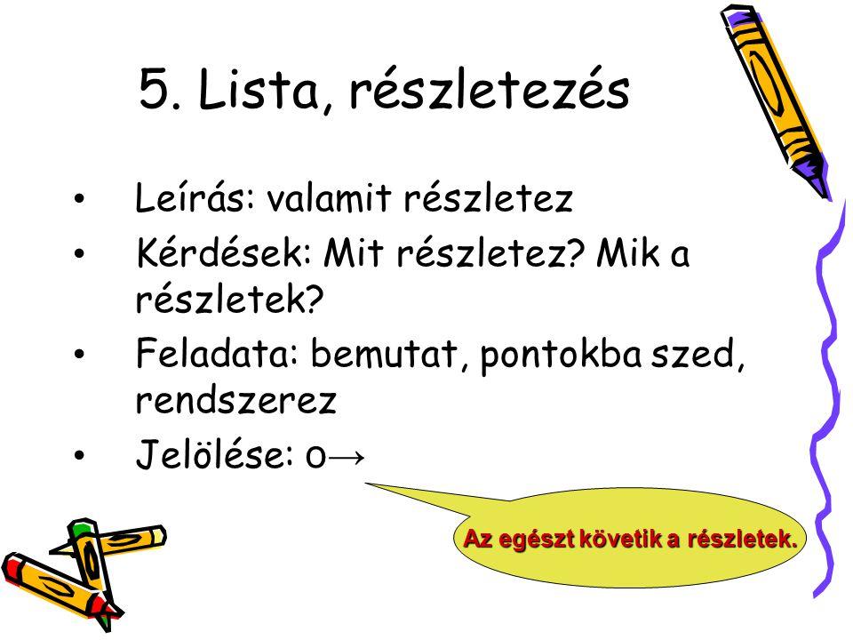 5. Lista, részletezés Leírás: valamit részletez Kérdések: Mit részletez? Mik a részletek? Feladata: bemutat, pontokba szed, rendszerez Jelölése: o → A