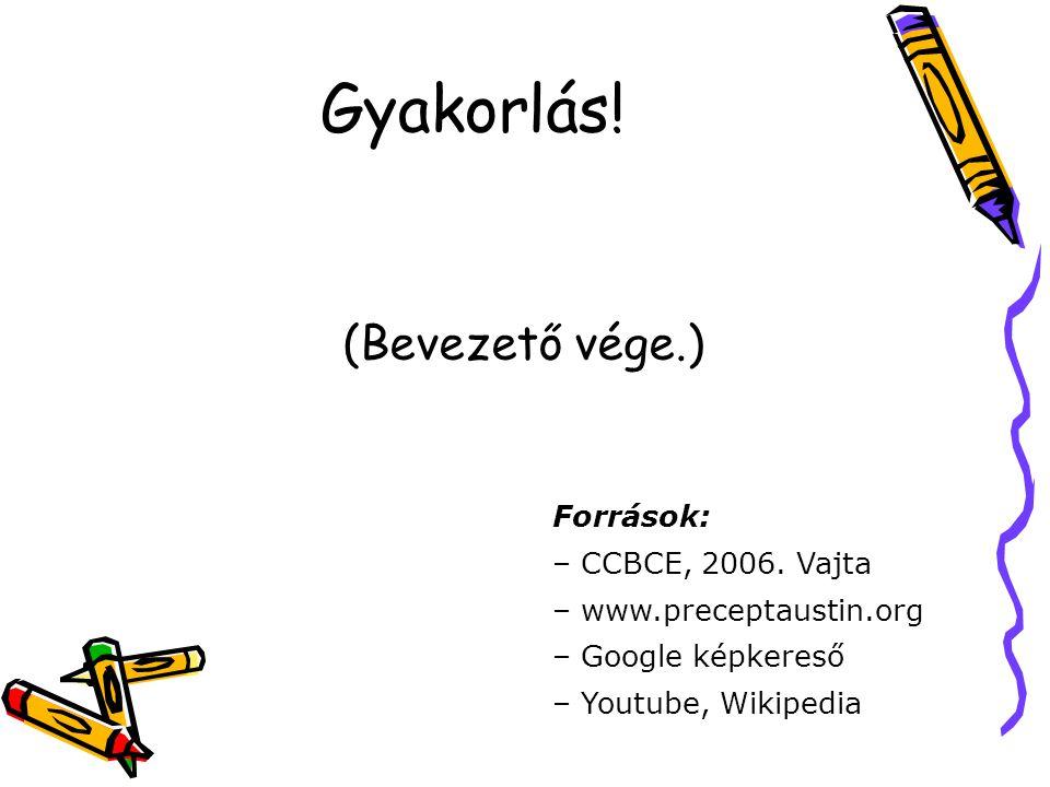 Gyakorlás! (Bevezető vége.) Források: – CCBCE, 2006. Vajta – www.preceptaustin.org – Google képkereső – Youtube, Wikipedia