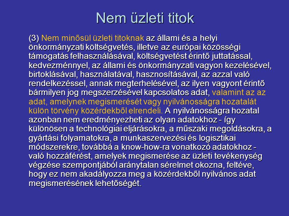 Nem üzleti titok (3) az állami és a helyi önkormányzati költségvetés, illetve az európai közösségi támogatás felhasználásával, költségvetést érintő juttatással, kedvezménnyel, az állami és önkormányzati vagyon kezelésével, birtoklásával, használatával, hasznosításával, az azzal való rendelkezéssel, annak megterhelésével, az ilyen vagyont érintő bármilyen jog megszerzésével kapcsolatos adat, A nyilvánosságra hozatal azonban nem eredményezheti az olyan adatokhoz - így különösen a technológiai eljárásokra, a műszaki megoldásokra, a gyártási folyamatokra, a munkaszervezési és logisztikai módszerekre, továbbá a know-how-ra vonatkozó adatokhoz - való hozzáférést, amelyek megismerése az üzleti tevékenység végzése szempontjából aránytalan sérelmet okozna, feltéve, hogy ez nem akadályozza meg a közérdekből nyilvános adat megismerésének lehetőségét.