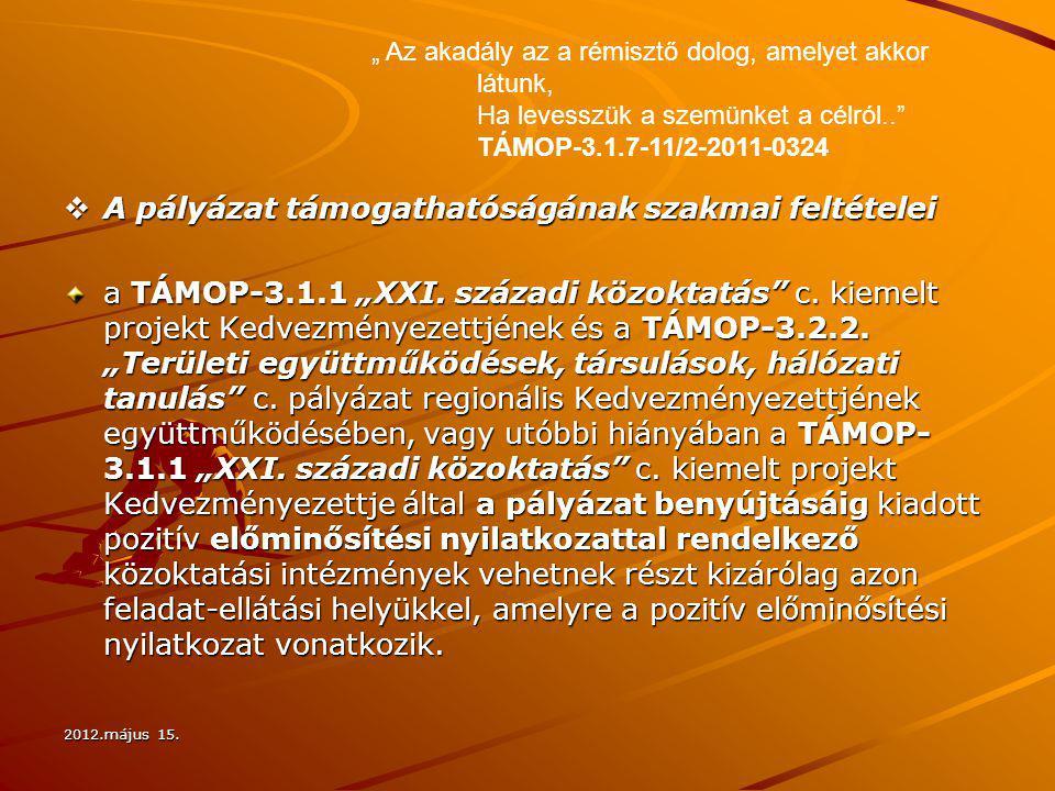 """2012.május 15.  A pályázat támogathatóságának szakmai feltételei a TÁMOP-3.1.1 """"XXI. századi közoktatás"""" c. kiemelt projekt Kedvezményezettjének és a"""