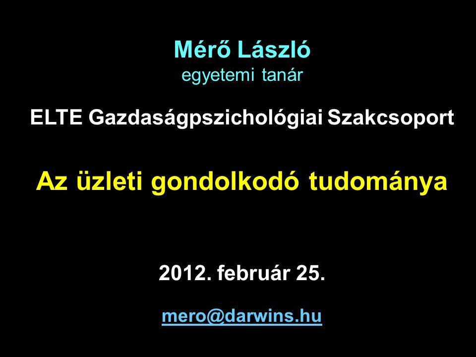 Mérő László egyetemi tanár ELTE Gazdaságpszichológiai Szakcsoport Az üzleti gondolkodó tudománya 2012.