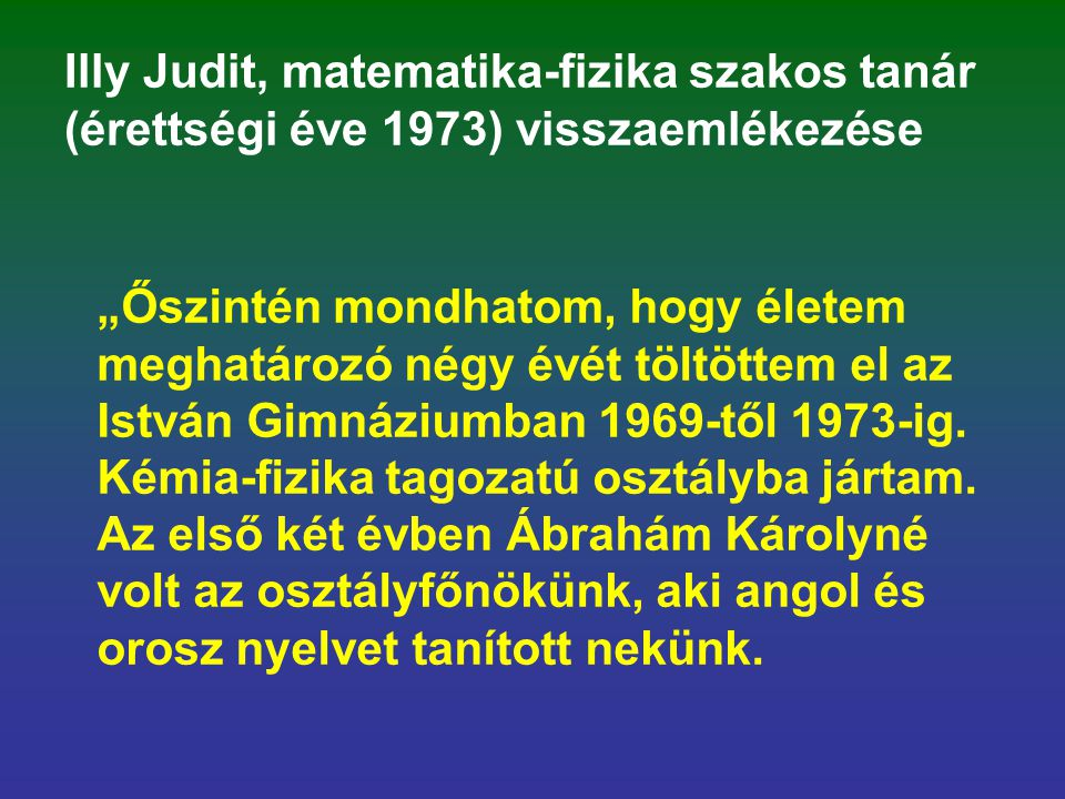 """Illy Judit, matematika-fizika szakos tanár (érettségi éve 1973) visszaemlékezése """"Őszintén mondhatom, hogy életem meghatározó négy évét töltöttem el a"""