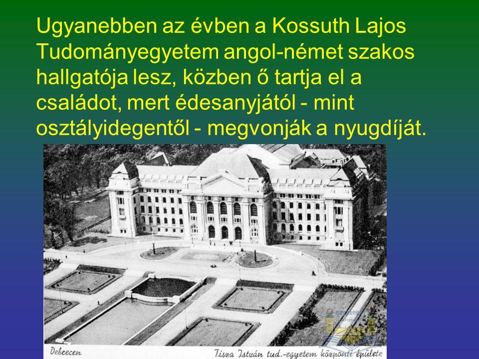 Ugyanebben az évben a Kossuth Lajos Tudományegyetem angol-német szakos hallgatója lesz, közben ő tartja el a családot, mert édesanyjától - mint osztál