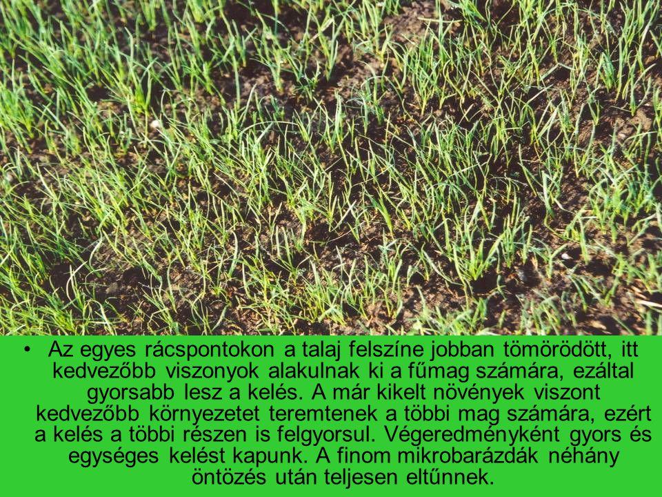 Az egyes rácspontokon a talaj felszíne jobban tömörödött, itt kedvezőbb viszonyok alakulnak ki a fűmag számára, ezáltal gyorsabb lesz a kelés.