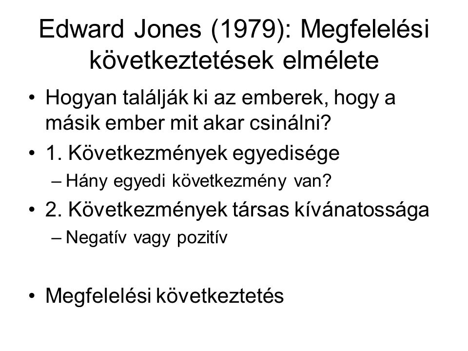 Edward Jones (1979): Megfelelési következtetések elmélete Hogyan találják ki az emberek, hogy a másik ember mit akar csinálni? 1. Következmények egyed