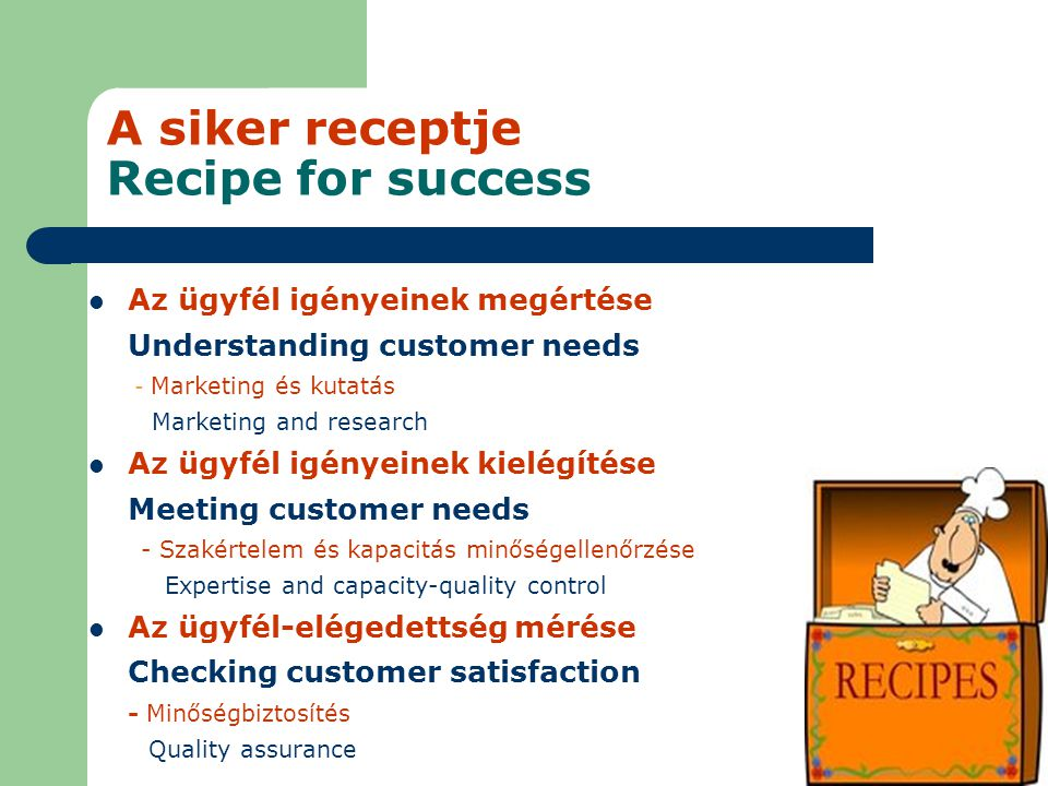 A siker receptje Recipe for success Az ügyfél igényeinek megértése Understanding customer needs - Marketing és kutatás Marketing and research Az ügyfé