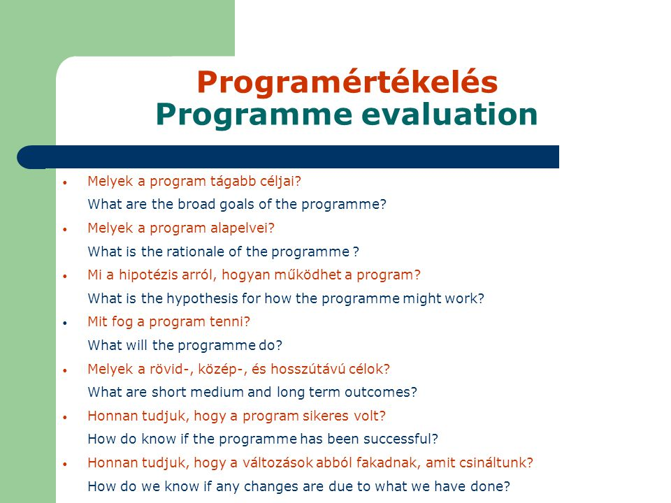 Programértékelés Programme evaluation Melyek a program tágabb céljai? What are the broad goals of the programme? Melyek a program alapelvei? What is t