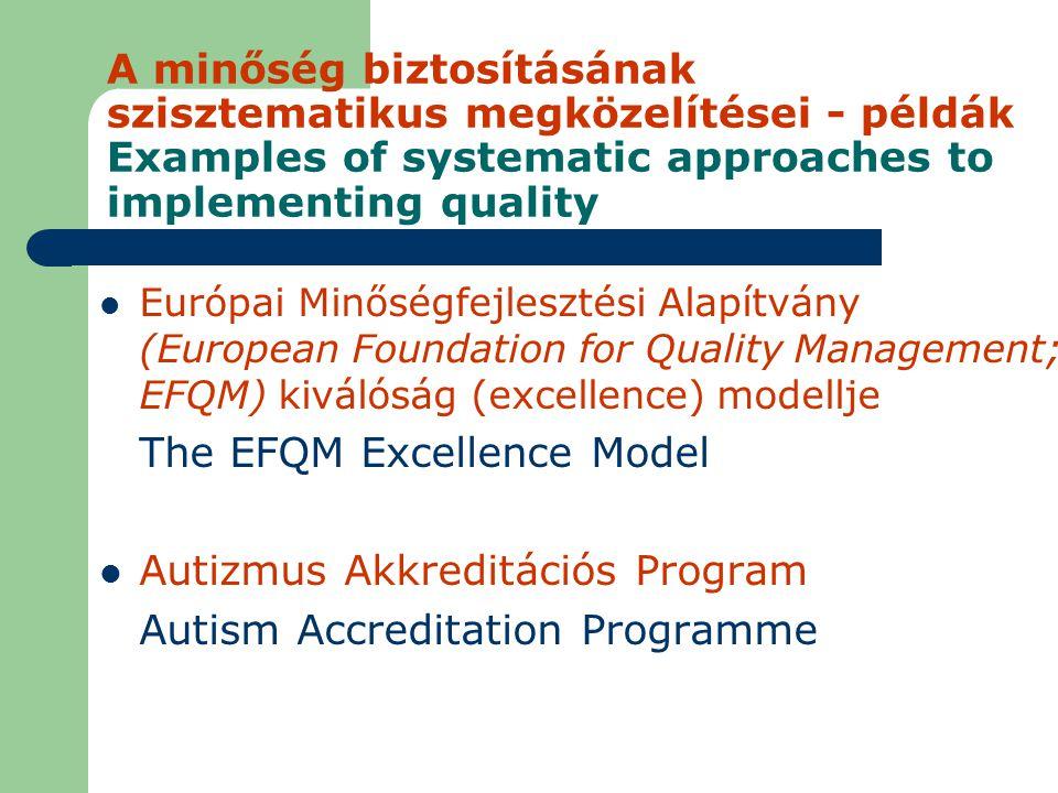 A minőség biztosításának szisztematikus megközelítései - példák Examples of systematic approaches to implementing quality Európai Minőségfejlesztési Alapítvány (European Foundation for Quality Management; EFQM) kiválóság (excellence) modellje The EFQM Excellence Model Autizmus Akkreditációs Program Autism Accreditation Programme