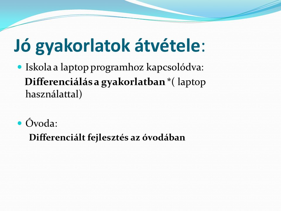 Jó gyakorlatok átvétele: Iskola a laptop programhoz kapcsolódva: Differenciálás a gyakorlatban *( laptop használattal) Óvoda: Differenciált fejlesztés az óvodában