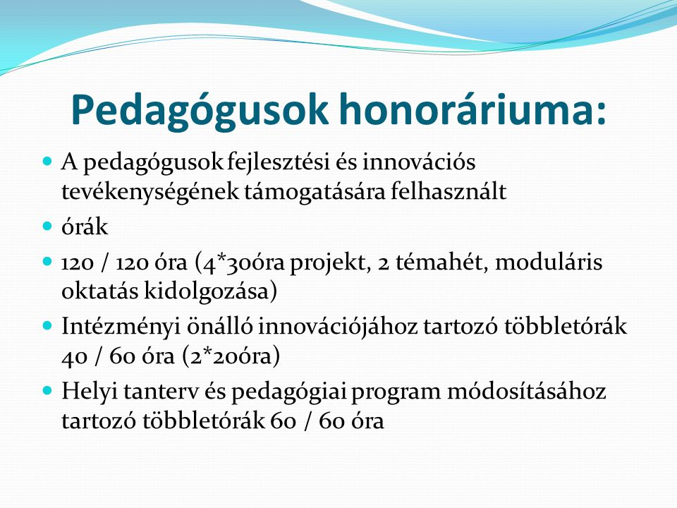 Pedagógusok honoráriuma: A pedagógusok fejlesztési és innovációs tevékenységének támogatására felhasznált órák 120 / 120 óra (4*30óra projekt, 2 témahét, moduláris oktatás kidolgozása) Intézményi önálló innovációjához tartozó többletórák 40 / 60 óra (2*20óra) Helyi tanterv és pedagógiai program módosításához tartozó többletórák 60 / 60 óra