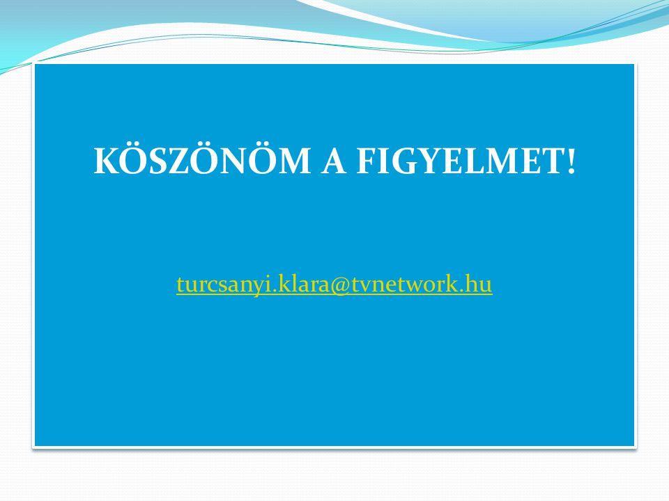 KÖSZÖNÖM A FIGYELMET.turcsanyi.klara@tvnetwork.hu KÖSZÖNÖM A FIGYELMET.