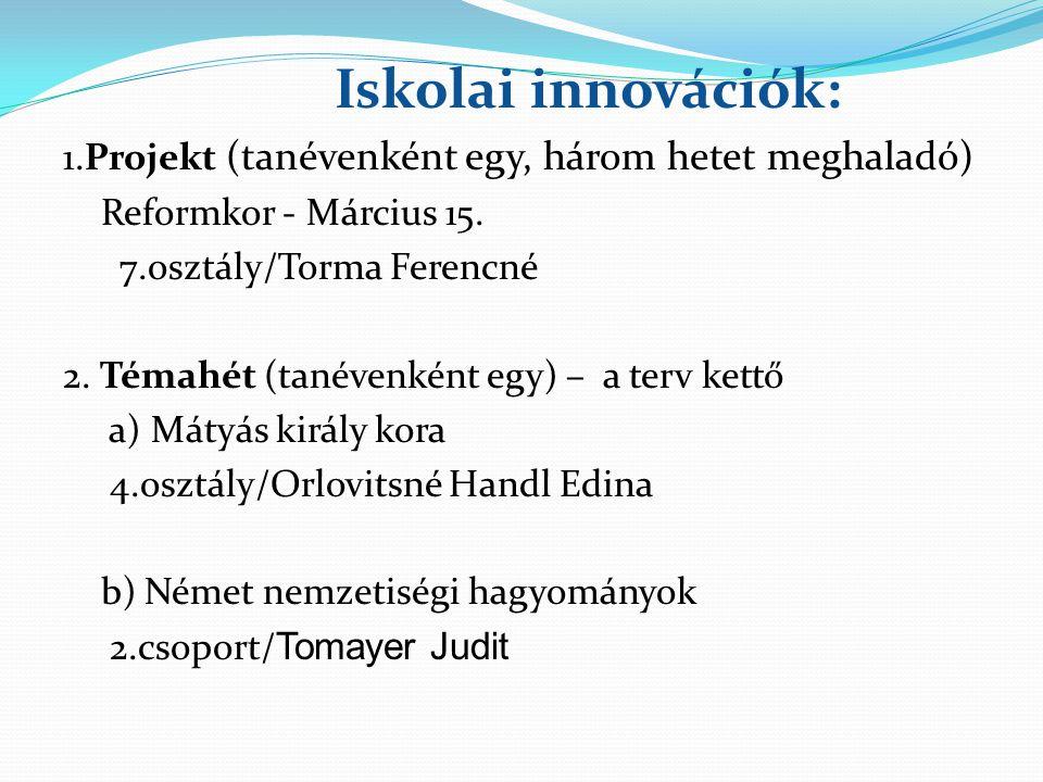 Iskolai innovációk: 1.Projekt (tanévenként egy, három hetet meghaladó) Reformkor - Március 15. 7.osztály/Torma Ferencné 2. Témahét (tanévenként egy) –