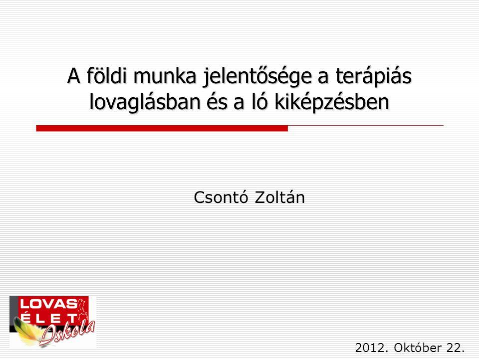 A földi munka jelentősége a terápiás lovaglásban és a ló kiképzésben Csontó Zoltán 2012. Október 22.