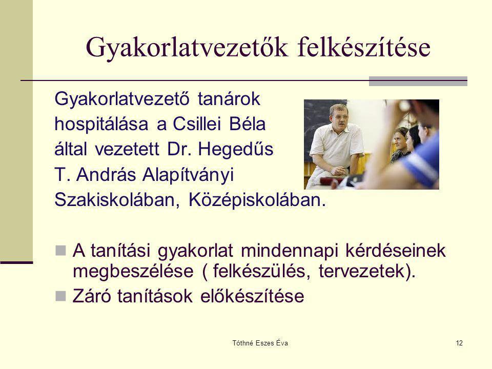 Tóthné Eszes Éva12 Gyakorlatvezetők felkészítése Gyakorlatvezető tanárok hospitálása a Csillei Béla által vezetett Dr. Hegedűs T. András Alapítványi S